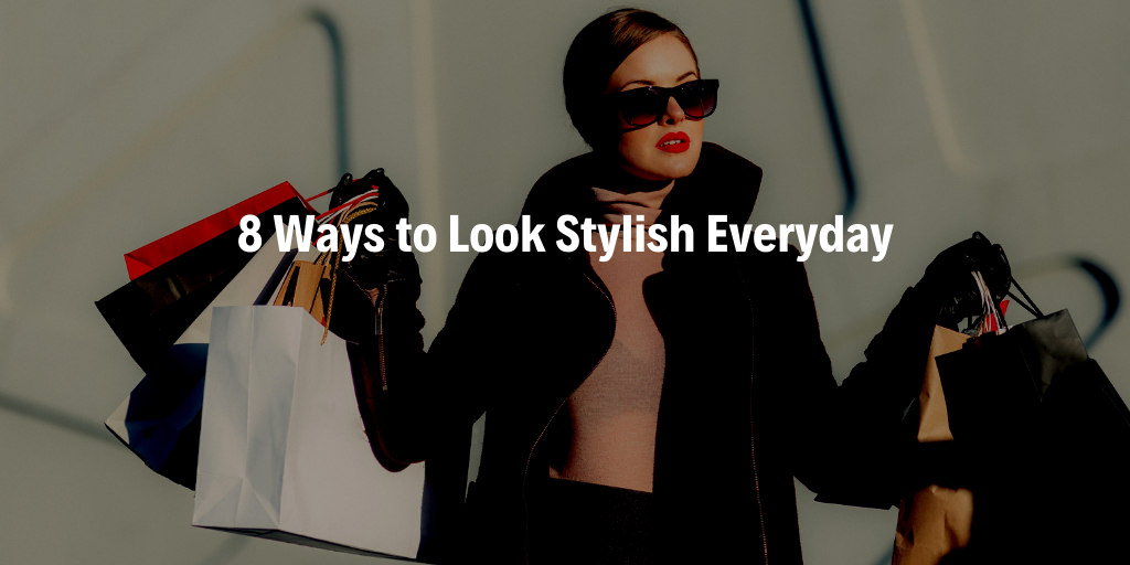 8 Ways to Look Stylish Everyday - 2019 Edition